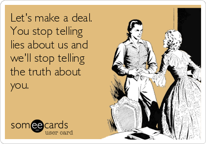 Let's make a deal. You stop telling lies about us and we'll stop telling the truth about you.