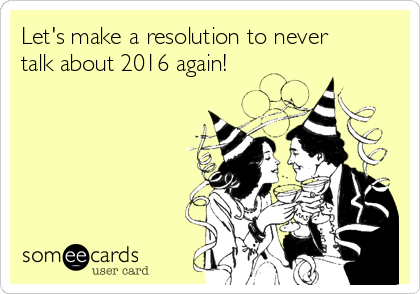 Let's make a resolution to never talk about 2016 again!