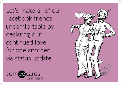Let's make all of our Facebook friends uncomfortable by declaring our continued love       for one another      via status update