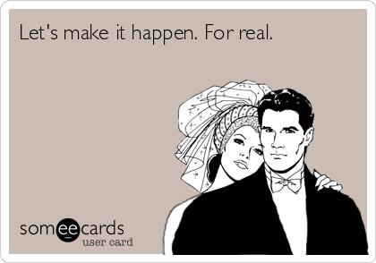 Let's make it happen. For real.