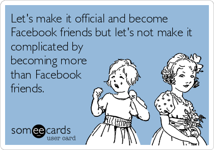 Let's make it official and become Facebook friends but let's not make it complicated by becoming more than Facebook friends.