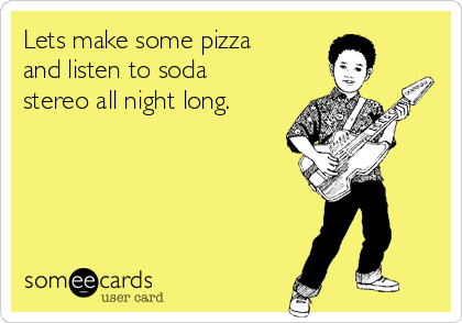 Lets make some pizza and listen to soda stereo all night long.