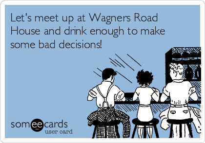 Let's meet up at Wagners Road House and drink enough to make some bad decisions!
