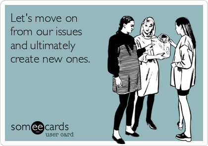 Let's move on from our issues and ultimately create new ones.