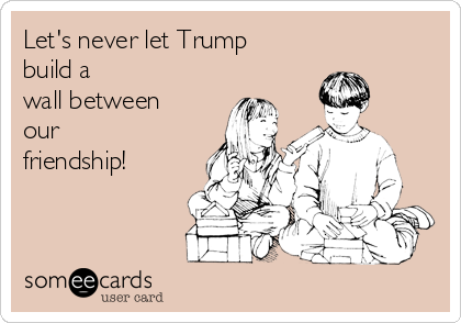 Let's never let Trump build a wall between our friendship