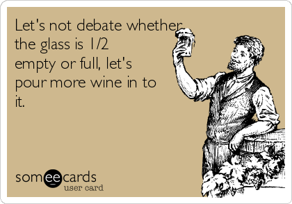 Let's not debate whether the glass is 1/2 empty or full, let's pour more wine in to it.