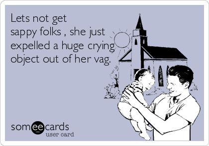 Lets not get sappy folks , she just expelled a huge crying object out of her vag.
