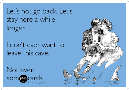 Let's not go back. Let's stay here a while longer.   I don't ever want to leave this cave.   Not ever.