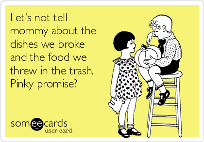 Let's not tell mommy about the dishes we broke and the food we threw in the trash. Pinky promise?