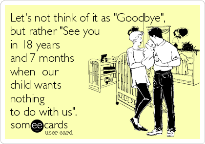 "Let's not think of it as ""Goodbye"", but rather ""See you in 18 years and 7 months when  our child wants  nothing  to do with us""."