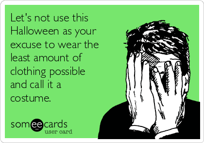 Let's not use this Halloween as your excuse to wear the least amount of clothing possible and call it a costume.