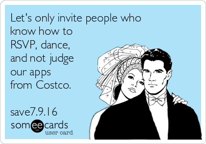 Let's only invite people who know how to RSVP, dance, and not judge our apps from Costco.  save7.9.16