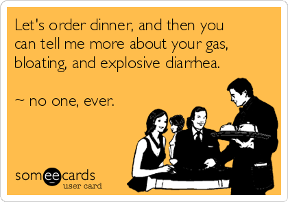 Let's order dinner, and then you can tell me more about your gas, bloating, and explosive diarrhea.  ~ no one, ever.
