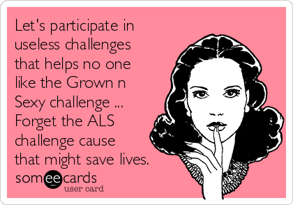 Let's participate in useless challenges that helps no one like the Grown n Sexy challenge ... Forget the ALS challenge cause that might save lives.