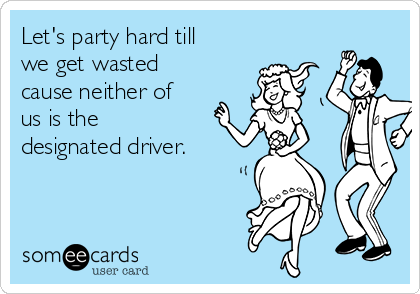 Let's party hard till we get wasted cause neither of us is the designated driver.