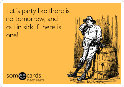Let´s party like there is no tomorrow, and call in sick if there is one!