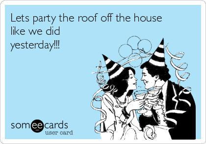 Lets party the roof off the house like we did yesterday!!!