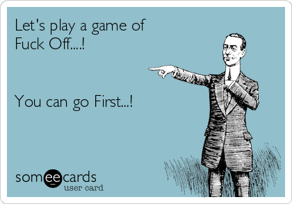 Let's play a game of  Fuck Off....!   You can go First...!