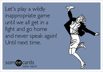 Let's play a wildly  inappropriate game until we all get in a fight and go home and never speak again! Until next time.