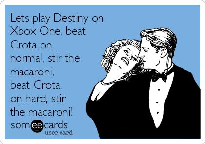 Lets play Destiny on Xbox One, beat Crota on normal, stir the macaroni, beat Crota on hard, stir the macaroni!