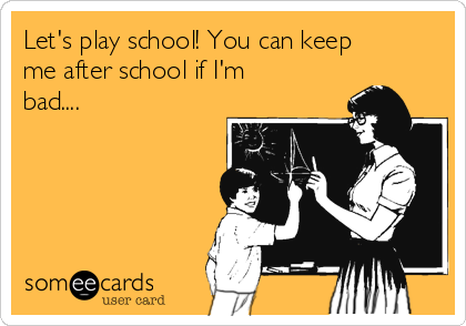 Let's play school! You can keep me after school if I'm bad....