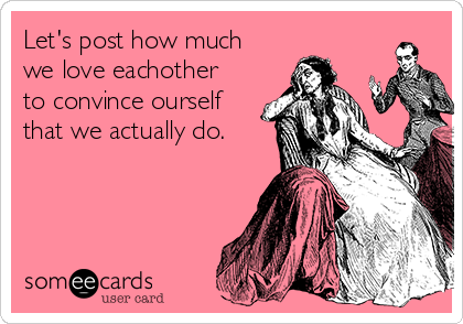Let's post how much we love eachother to convince ourself that we actually do.