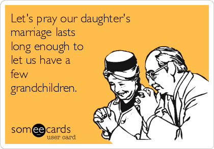 Let's pray our daughter's marriage lasts long enough to let us have a few grandchildren.