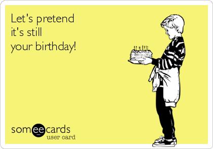 Let's pretend  it's still  your birthday!
