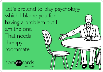 Let's pretend to play psychology which I blame you for having a problem but I am the one That needs therapy roommate