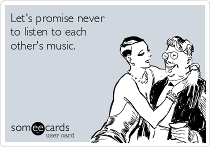 Let's promise never to listen to each other's music.