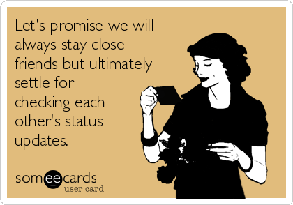 Let's promise we will always stay close friends but ultimately settle for checking each other's status updates.