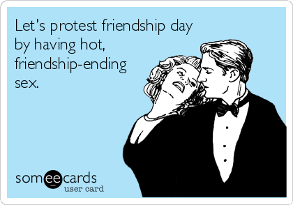 Let's protest friendship day by having hot, friendship-ending sex.