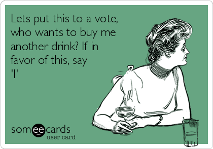 Lets put this to a vote, who wants to buy me another drink? If in favor of this, say 'I'
