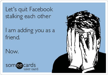 Let's quit Facebook stalking each other  I am adding you as a friend.  Now.