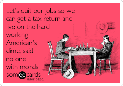 Let's quit our jobs so we can get a tax return and live on the hard working American's dime, said no one with morals.