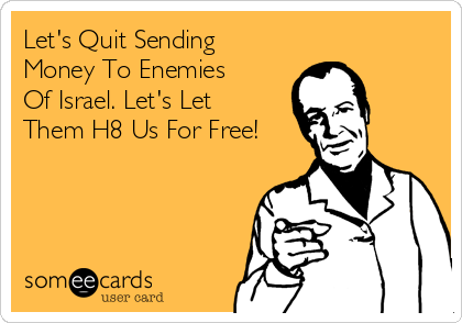 Let's Quit Sending Money To Enemies Of Israel. Let's Let Them H8 Us For Free!
