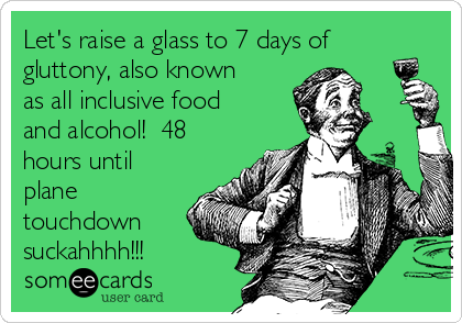 Let's raise a glass to 7 days of gluttony, also known as all inclusive food and alcohol!  48 hours until plane touchdown suckahhhh!!!