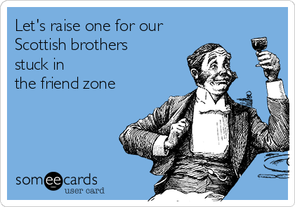 Let's raise one for our  Scottish brothers stuck in  the friend zone