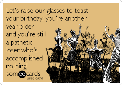 Let's raise our glasses to toast your birthday: you're another year older and you're still a pathetic loser who's accomplished nothing!