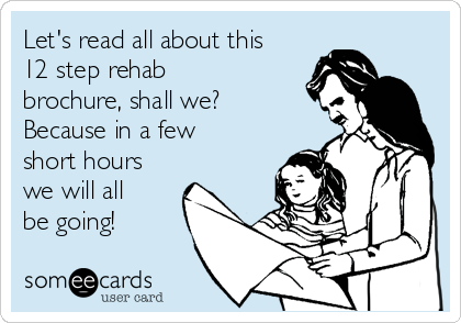 Let's read all about this 12 step rehab brochure, shall we?   Because in a few short hours we will all be going!