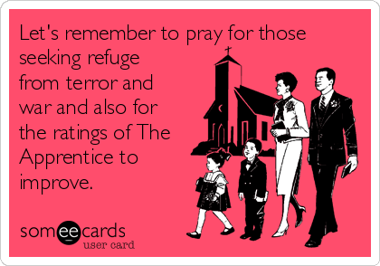 Let's remember to pray for those seeking refuge from terror and war and also for the ratings of The Apprentice to improve.