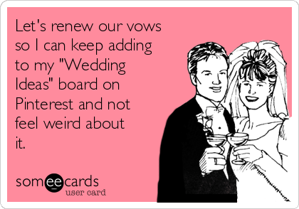 """Let's renew our vows so I can keep adding to my """"Wedding Ideas"""" board on Pinterest and not feel weird about it."""