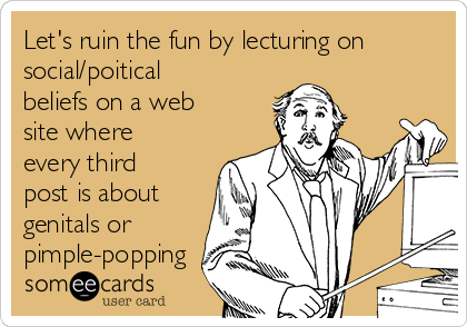 Let's ruin the fun by lecturing on social/poitical beliefs on a web site where every third post is about genitals or  pimple-popping