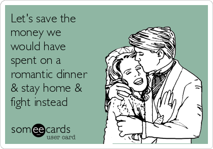 Let's save the money we would have spent on a romantic dinner & stay home & fight instead