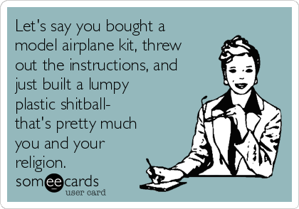 Let's say you bought a model airplane kit, threw out the instructions, and just built a lumpy plastic shitball- that's pretty much you and your religion.