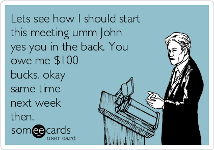 Lets see how I should start this meeting umm John yes you in the back. You owe me $100 bucks. okay same time next week then.