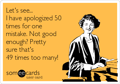 Let's see... I have apologized 50 times for one mistake. Not good enough? Pretty sure that's 49 times too many!