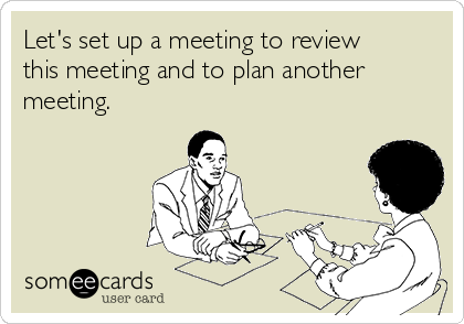 Let's set up a meeting to review this meeting and to plan another meeting.