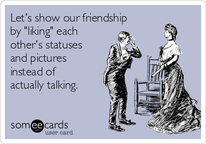 "Let's show our friendship by ""liking"" each other's statuses and pictures instead of actually talking."