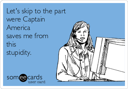 Let's skip to the part were Captain America saves me from this stupidity.